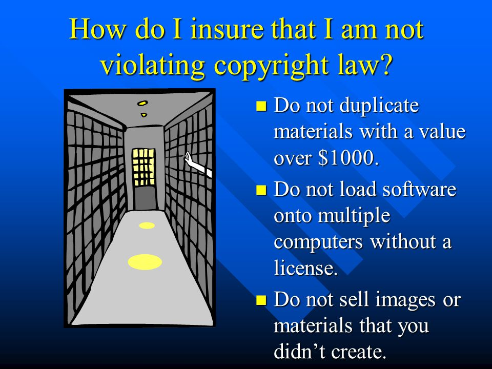 How do I insure that I am not violating copyright law? Do not duplicate materials with a value over $1000. Do not load software onto multiple computer