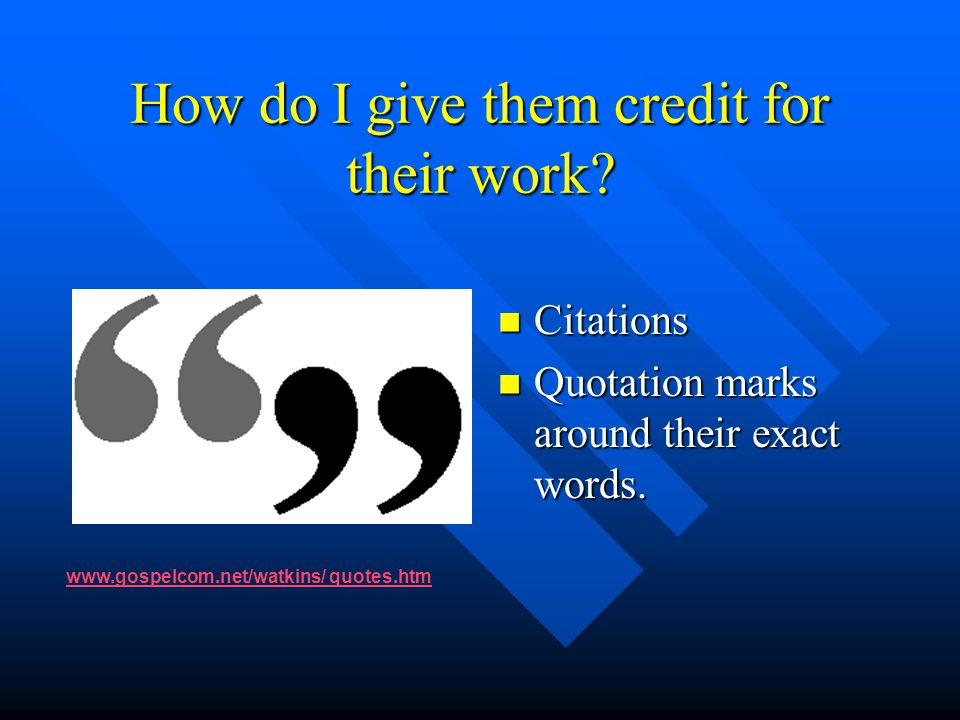 How do I give them credit for their work? Citations Quotation marks around their exact words. www.gospelcom.net/watkins/ quotes.htm