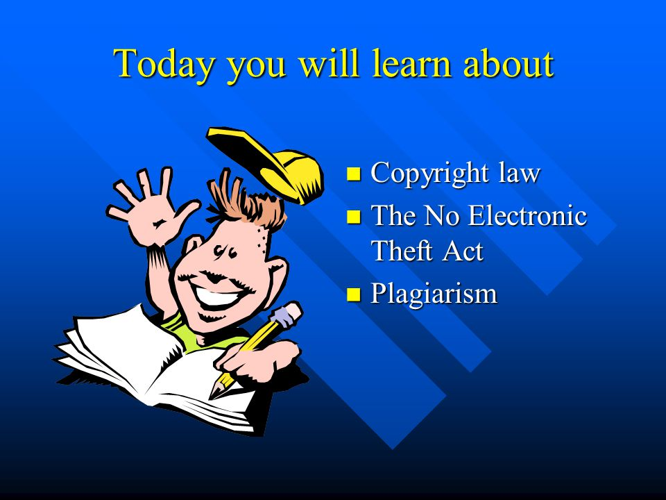 Today you will learn about Copyright law The No Electronic Theft Act Plagiarism