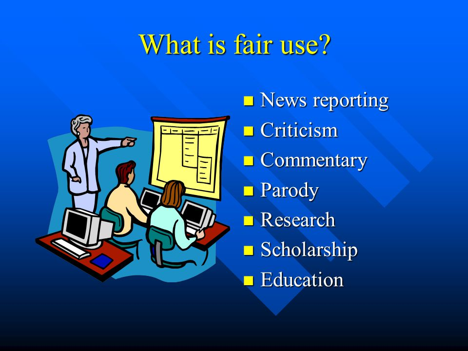 What is fair use? News reporting Criticism Commentary Parody Research Scholarship Education