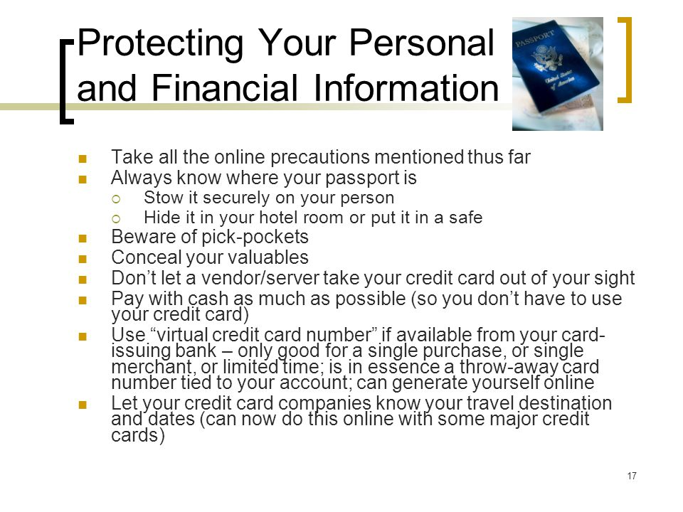 Protecting Your Personal and Financial Information Take all the online precautions mentioned thus far Always know where your passport is  Stow it securely on your person  Hide it in your hotel room or put it in a safe Beware of pick-pockets Conceal your valuables Don't let a vendor/server take your credit card out of your sight Pay with cash as much as possible (so you don't have to use your credit card) Use virtual credit card number if available from your card- issuing bank – only good for a single purchase, or single merchant, or limited time; is in essence a throw-away card number tied to your account; can generate yourself online Let your credit card companies know your travel destination and dates (can now do this online with some major credit cards) 17