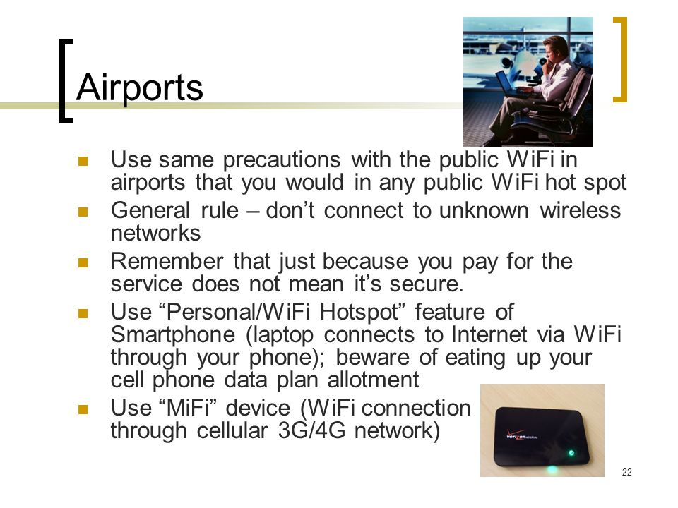 Airports Use same precautions with the public WiFi in airports that you would in any public WiFi hot spot General rule – don't connect to unknown wireless networks Remember that just because you pay for the service does not mean it's secure.