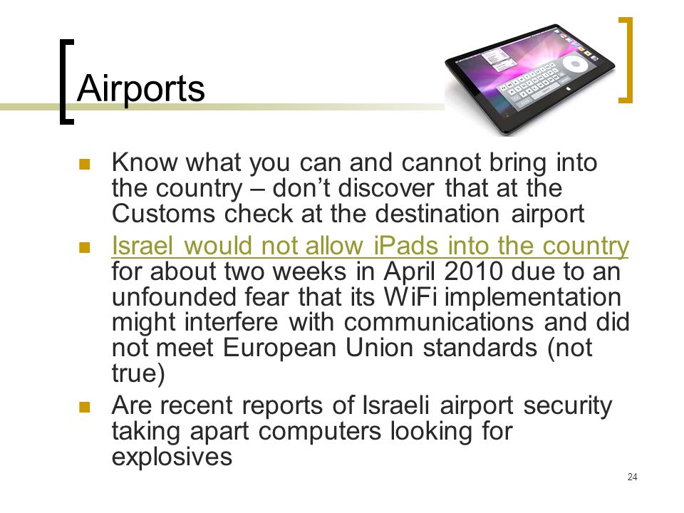 Airports Know what you can and cannot bring into the country – don't discover that at the Customs check at the destination airport Israel would not allow iPads into the country for about two weeks in April 2010 due to an unfounded fear that its WiFi implementation might interfere with communications and did not meet European Union standards (not true) Israel would not allow iPads into the country Are recent reports of Israeli airport security taking apart computers looking for explosives 24