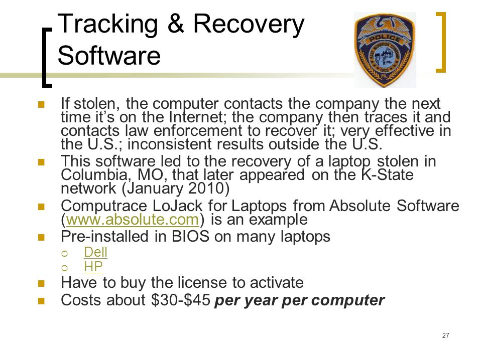 27 Tracking & Recovery Software If stolen, the computer contacts the company the next time it's on the Internet; the company then traces it and contacts law enforcement to recover it; very effective in the U.S.; inconsistent results outside the U.S.