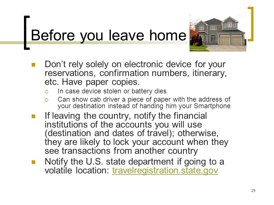Before you leave home Don't rely solely on electronic device for your reservations, confirmation numbers, itinerary, etc.
