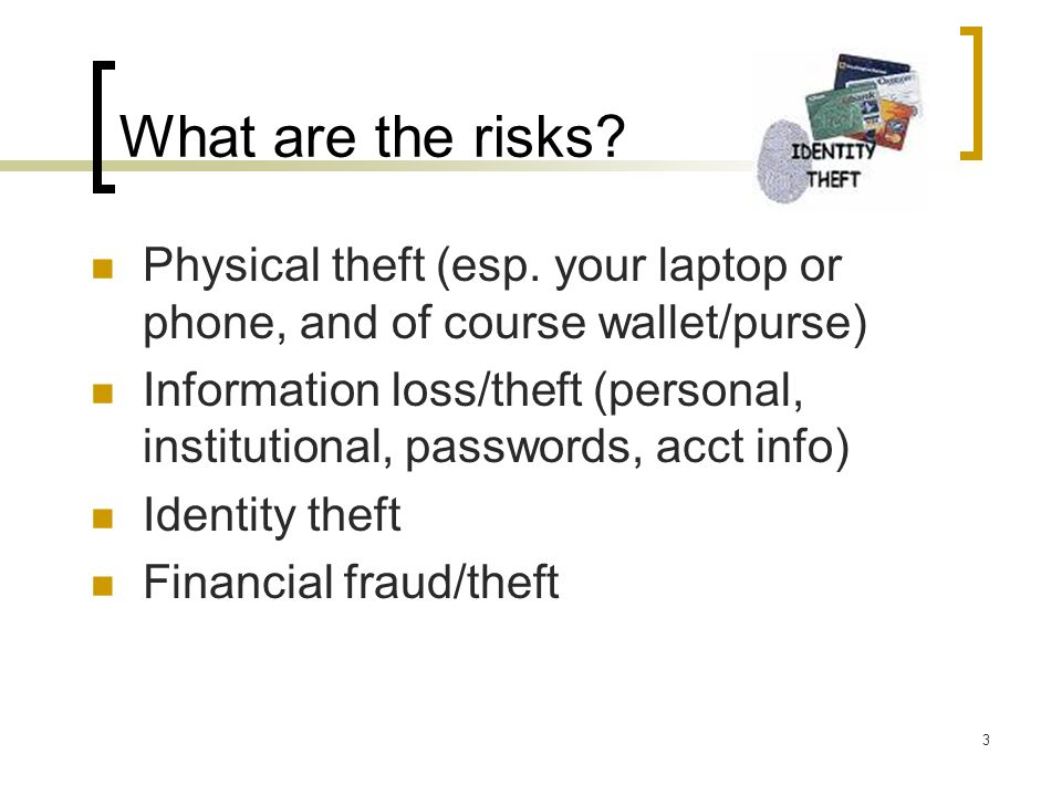 What are the risks.Physical theft (esp.