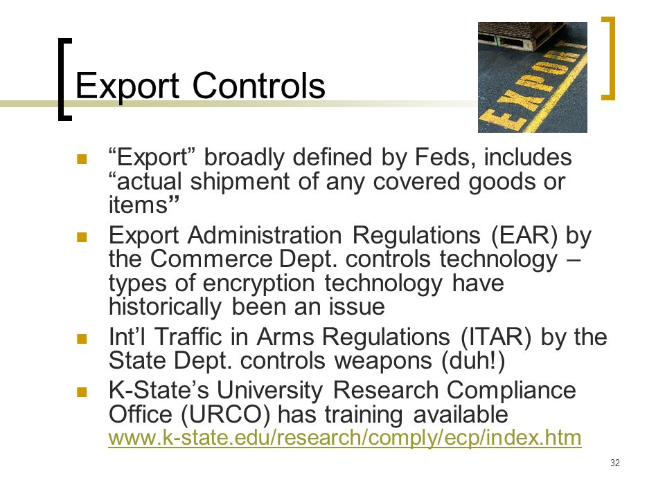 Export Controls Export broadly defined by Feds, includes actual shipment of any covered goods or items Export Administration Regulations (EAR) by the Commerce Dept.