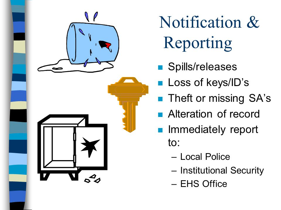 Notification & Reporting n Spills/releases n Loss of keys/ID's n Theft or missing SA's n Alteration of record n Immediately report to: –Local Police –Institutional Security –EHS Office