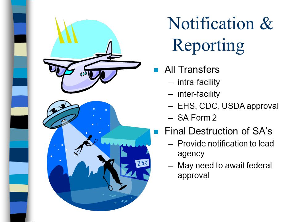 Notification & Reporting n All Transfers –intra-facility –inter-facility –EHS, CDC, USDA approval –SA Form 2 n Final Destruction of SA's –Provide notification to lead agency –May need to await federal approval
