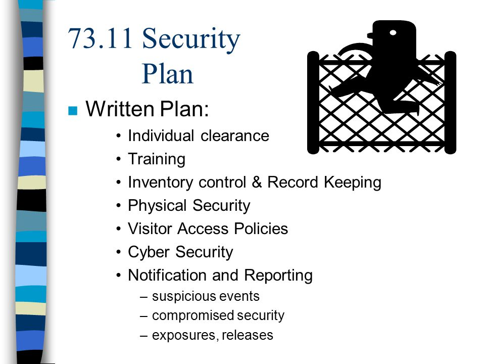 73.11 Security Plan n Written Plan: Individual clearance Training Inventory control & Record Keeping Physical Security Visitor Access Policies Cyber Security Notification and Reporting –suspicious events –compromised security –exposures, releases