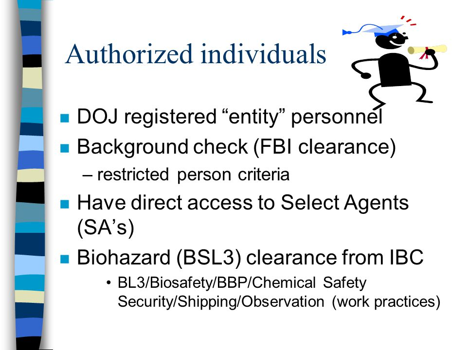 Authorized individuals n DOJ registered entity personnel n Background check (FBI clearance) –restricted person criteria n Have direct access to Select Agents (SA's) n Biohazard (BSL3) clearance from IBC BL3/Biosafety/BBP/Chemical Safety Security/Shipping/Observation (work practices)
