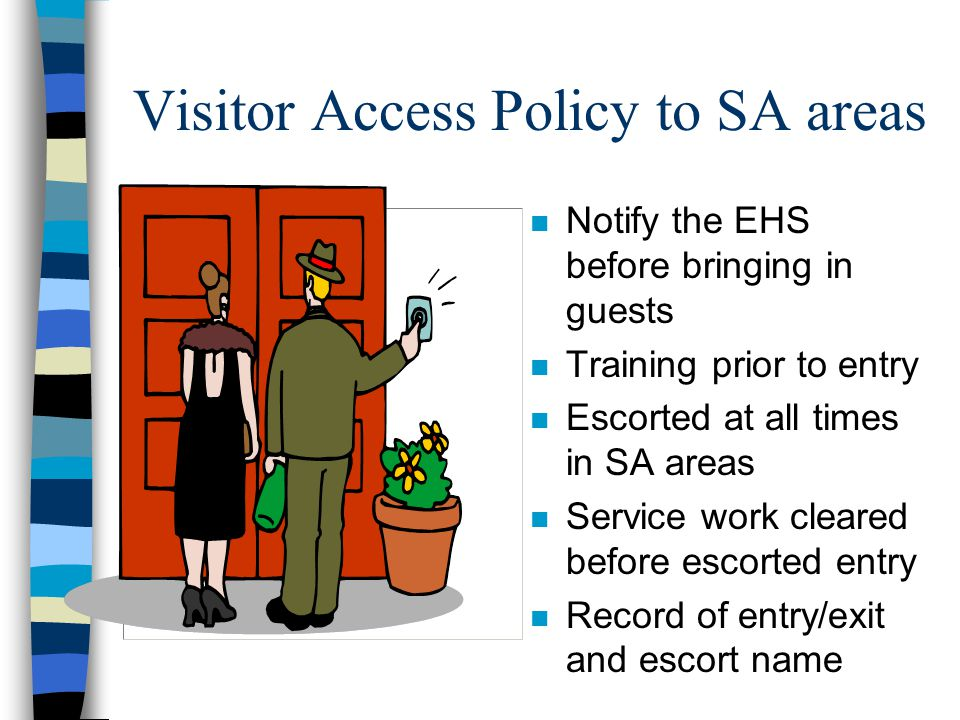 Visitor Access Policy to SA areas n Notify the EHS before bringing in guests n Training prior to entry n Escorted at all times in SA areas n Service work cleared before escorted entry n Record of entry/exit and escort name