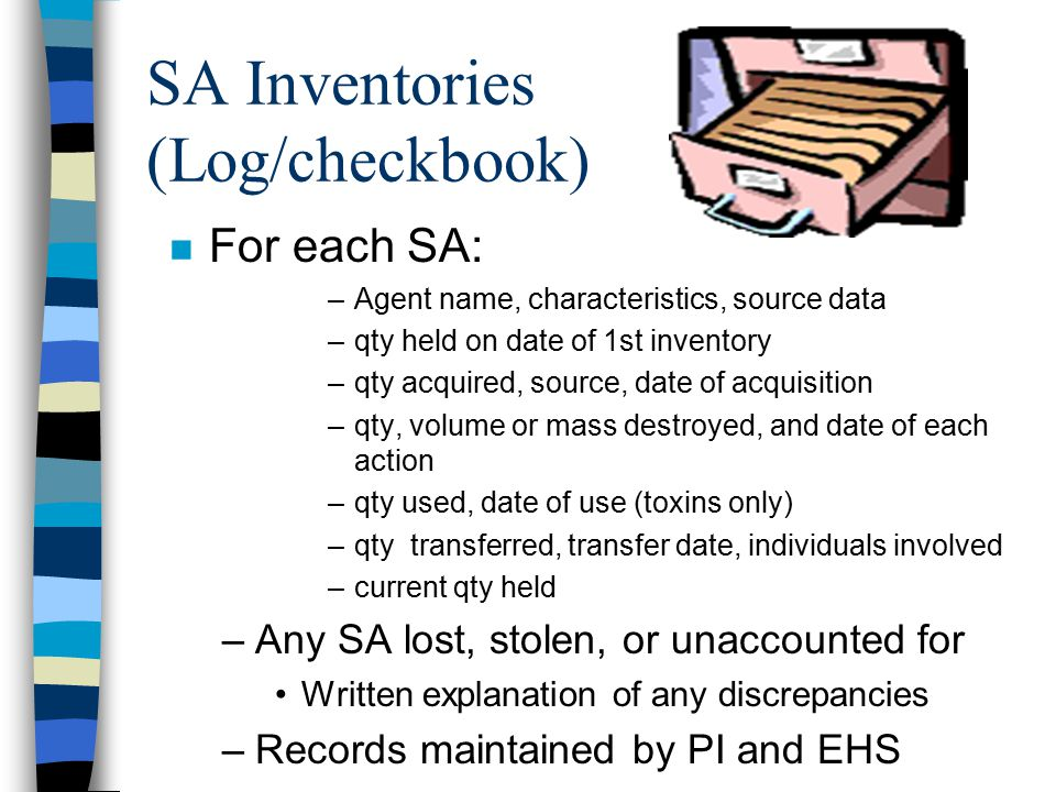 SA Inventories (Log/checkbook) n For each SA: –Agent name, characteristics, source data –qty held on date of 1st inventory –qty acquired, source, date of acquisition –qty, volume or mass destroyed, and date of each action –qty used, date of use (toxins only) –qty transferred, transfer date, individuals involved –current qty held –Any SA lost, stolen, or unaccounted for Written explanation of any discrepancies –Records maintained by PI and EHS