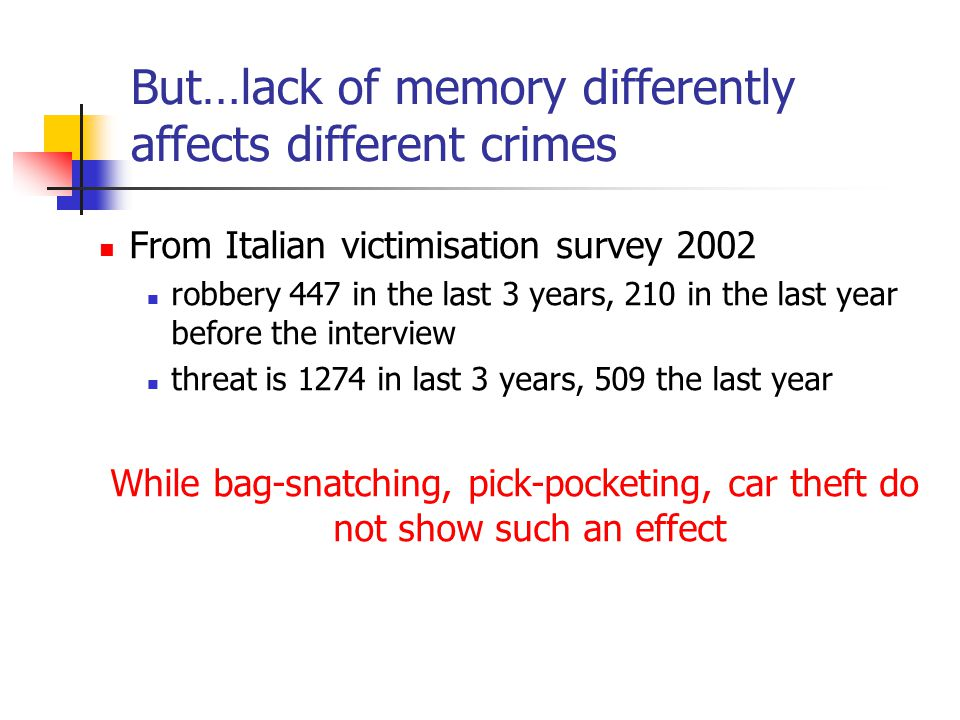 But…lack of memory differently affects different crimes From Italian victimisation survey 2002 robbery 447 in the last 3 years, 210 in the last year before the interview threat is 1274 in last 3 years, 509 the last year While bag-snatching, pick-pocketing, car theft do not show such an effect