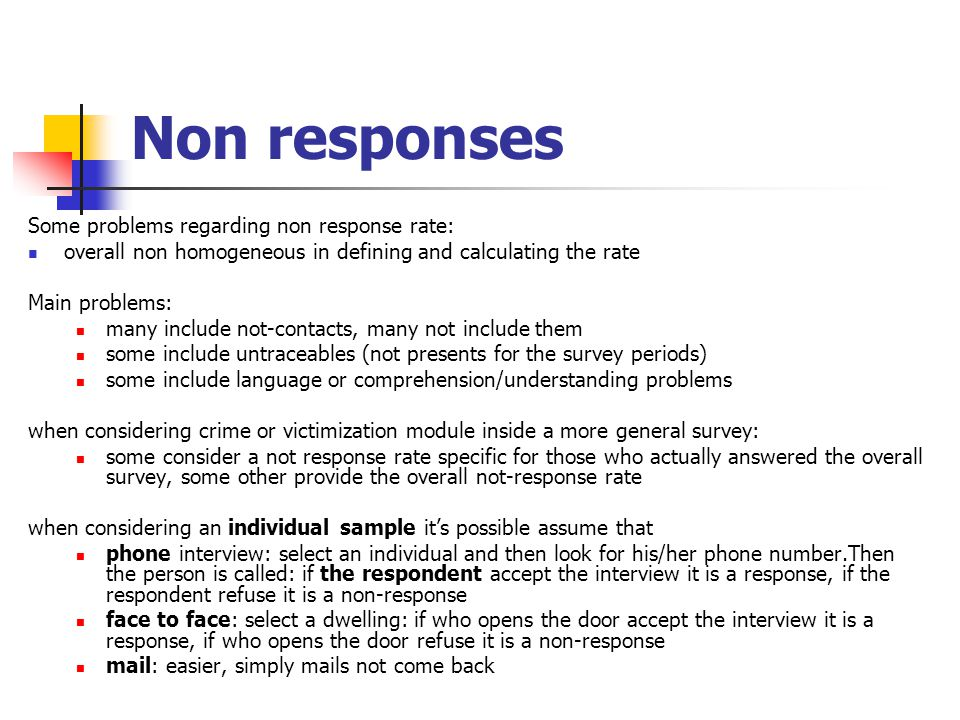 Non responses Some problems regarding non response rate: overall non homogeneous in defining and calculating the rate Main problems: many include not-contacts, many not include them some include untraceables (not presents for the survey periods) some include language or comprehension/understanding problems when considering crime or victimization module inside a more general survey: some consider a not response rate specific for those who actually answered the overall survey, some other provide the overall not-response rate when considering an individual sample it's possible assume that phone interview: select an individual and then look for his/her phone number.Then the person is called: if the respondent accept the interview it is a response, if the respondent refuse it is a non-response face to face: select a dwelling: if who opens the door accept the interview it is a response, if who opens the door refuse it is a non-response mail: easier, simply mails not come back