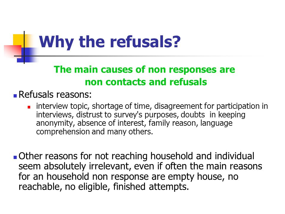 Why the refusals? The main causes of non responses are non contacts and refusals Refusals reasons: interview topic, shortage of time, disagreement for