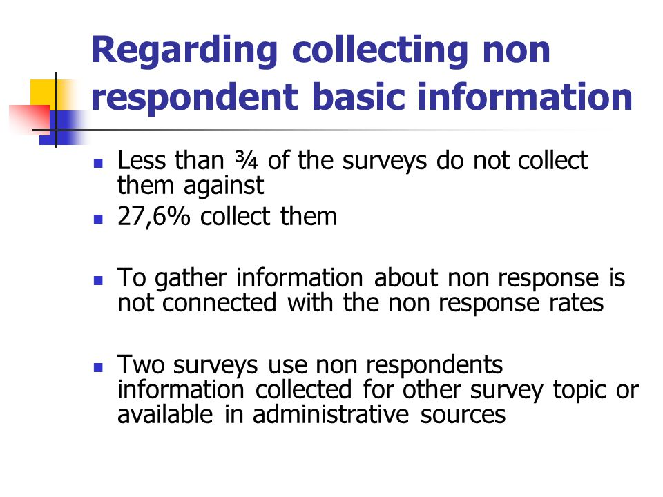 Regarding collecting non respondent basic information Less than ¾ of the surveys do not collect them against 27,6% collect them To gather information about non response is not connected with the non response rates Two surveys use non respondents information collected for other survey topic or available in administrative sources