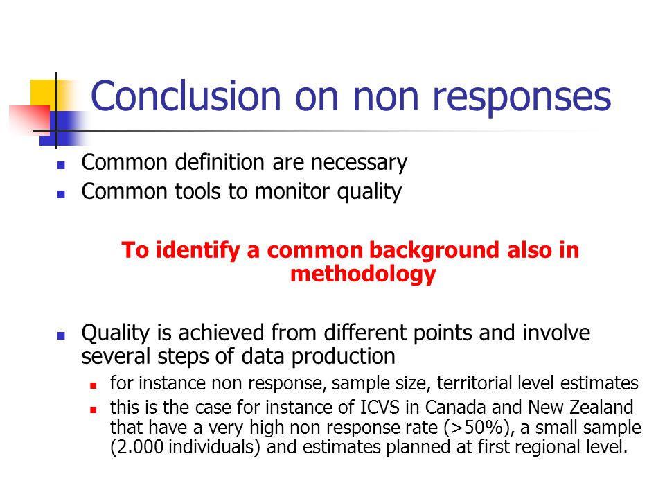 Conclusion on non responses Common definition are necessary Common tools to monitor quality To identify a common background also in methodology Quality is achieved from different points and involve several steps of data production for instance non response, sample size, territorial level estimates this is the case for instance of ICVS in Canada and New Zealand that have a very high non response rate (>50%), a small sample (2.000 individuals) and estimates planned at first regional level.