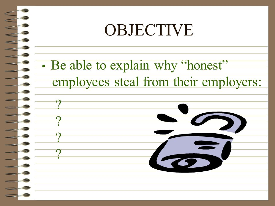 OBJECTIVE Be able to explain why honest employees steal from their employers: ? ?