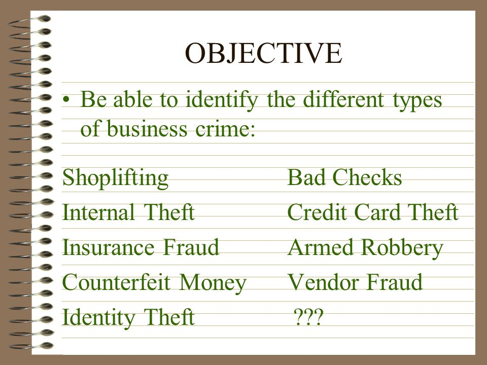 OBJECTIVE Be able to identify the different types of business crime: Shoplifting Bad Checks Internal Theft Credit Card Theft Insurance Fraud Armed Robbery Counterfeit Money Vendor Fraud Identity Theft ???