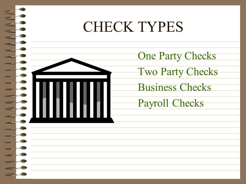 CHECK TYPES One Party Checks Two Party Checks Business Checks Payroll Checks