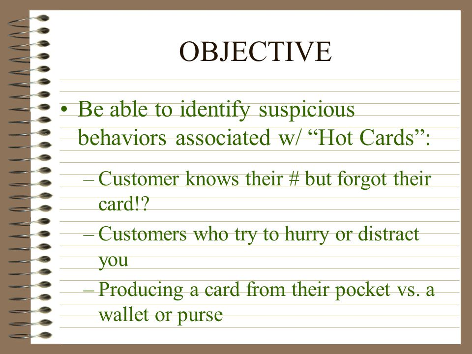 OBJECTIVE Be able to identify suspicious behaviors associated w/ Hot Cards : –Customer knows their # but forgot their card!.
