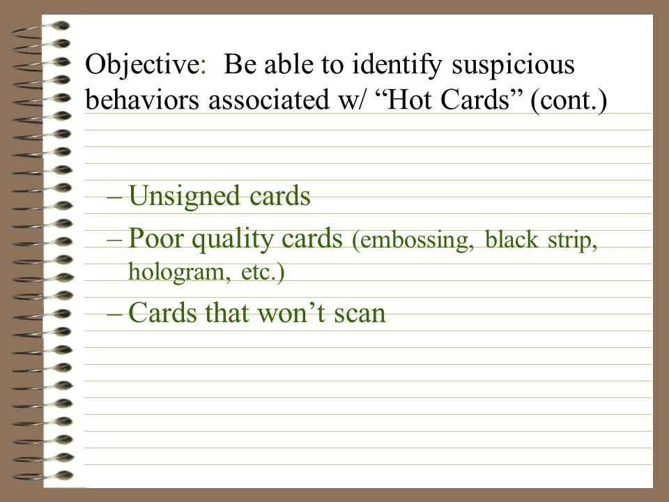 Objective: Be able to identify suspicious behaviors associated w/ Hot Cards (cont.) –Unsigned cards –Poor quality cards (embossing, black strip, hologram, etc.) –Cards that won't scan