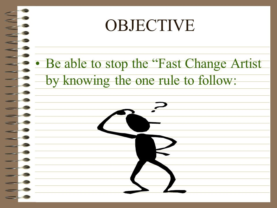 OBJECTIVE Be able to stop the Fast Change Artist by knowing the one rule to follow:
