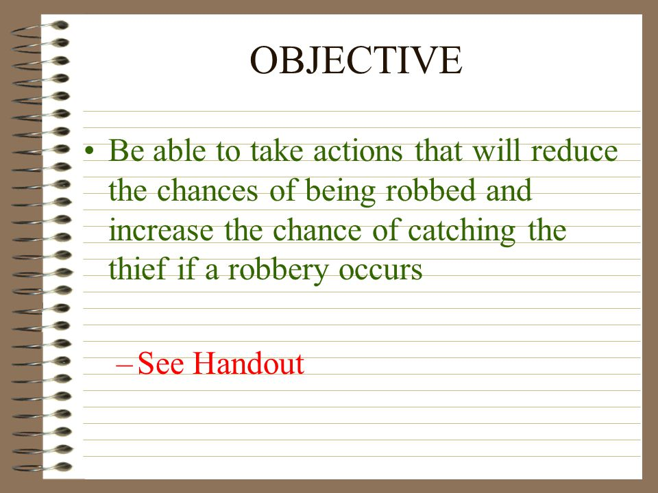 OBJECTIVE Be able to take actions that will reduce the chances of being robbed and increase the chance of catching the thief if a robbery occurs –See Handout