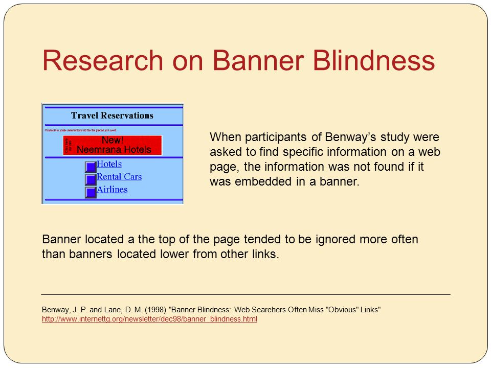 Research on Banner Blindness When participants of Benway's study were asked to find specific information on a web page, the information was not found if it was embedded in a banner.