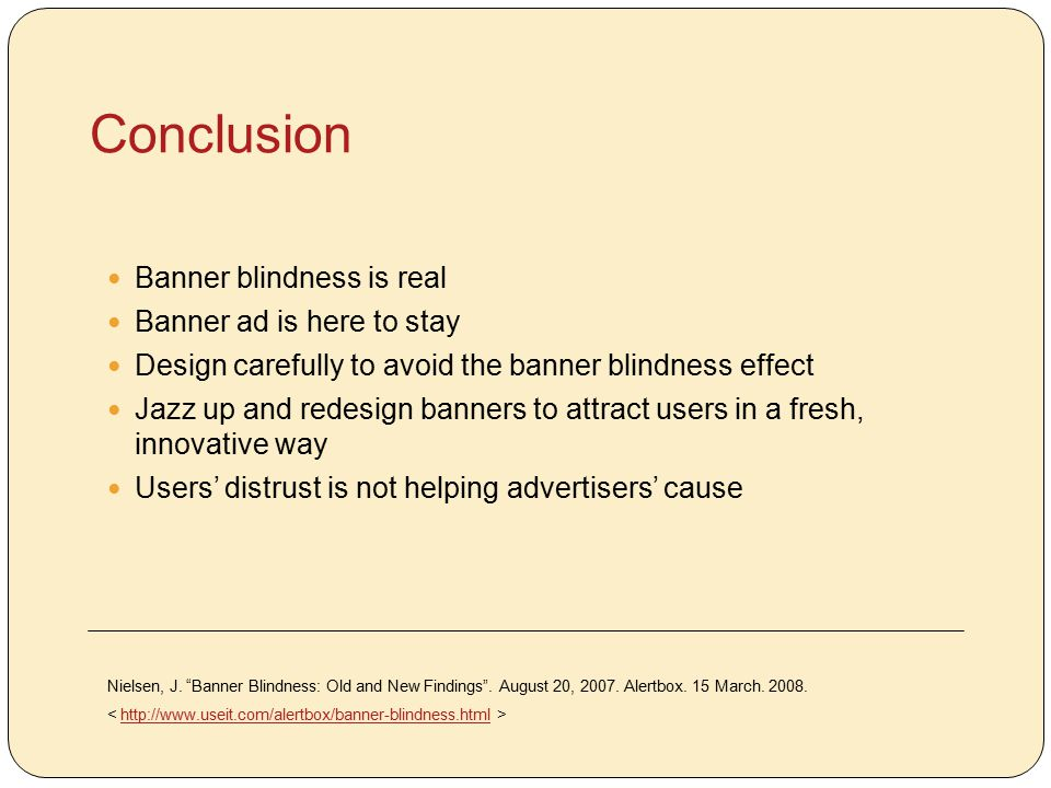 Conclusion Banner blindness is real Banner ad is here to stay Design carefully to avoid the banner blindness effect Jazz up and redesign banners to attract users in a fresh, innovative way Users' distrust is not helping advertisers' cause Nielsen, J.