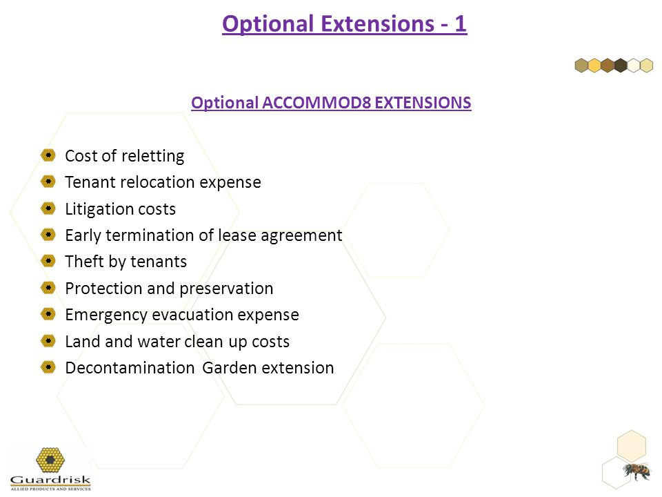 Optional ACCOMMOD8 EXTENSIONS Cost of reletting Tenant relocation expense Litigation costs Early termination of lease agreement Theft by tenants Protection and preservation Emergency evacuation expense Land and water clean up costs Decontamination Garden extension Optional Extensions - 1