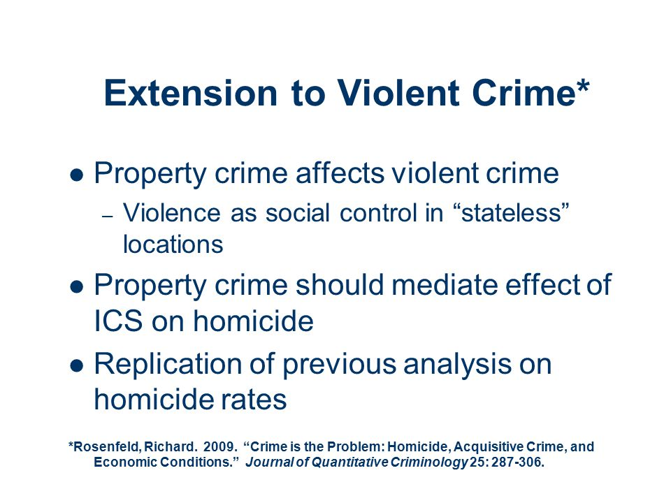 Extension to Violent Crime* Property crime affects violent crime – Violence as social control in stateless locations Property crime should mediate effect of ICS on homicide Replication of previous analysis on homicide rates *Rosenfeld, Richard.