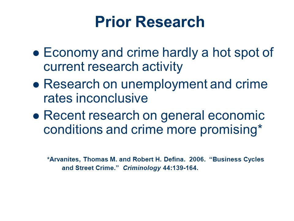 Prior Research Economy and crime hardly a hot spot of current research activity Research on unemployment and crime rates inconclusive Recent research on general economic conditions and crime more promising* *Arvanites, Thomas M.