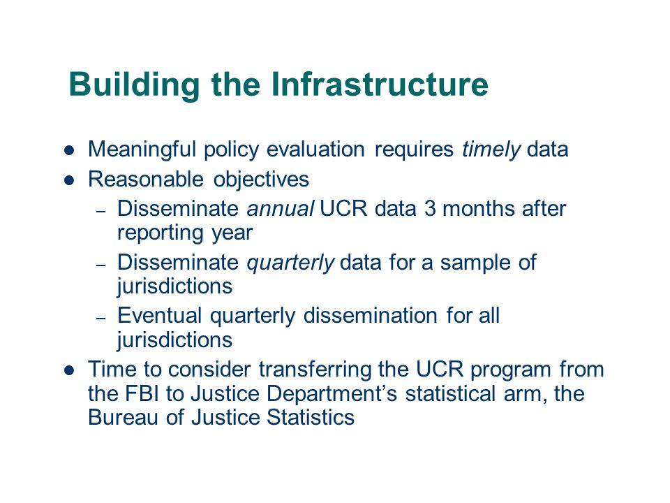 Building the Infrastructure Meaningful policy evaluation requires timely data Reasonable objectives – Disseminate annual UCR data 3 months after reporting year – Disseminate quarterly data for a sample of jurisdictions – Eventual quarterly dissemination for all jurisdictions Time to consider transferring the UCR program from the FBI to Justice Department's statistical arm, the Bureau of Justice Statistics