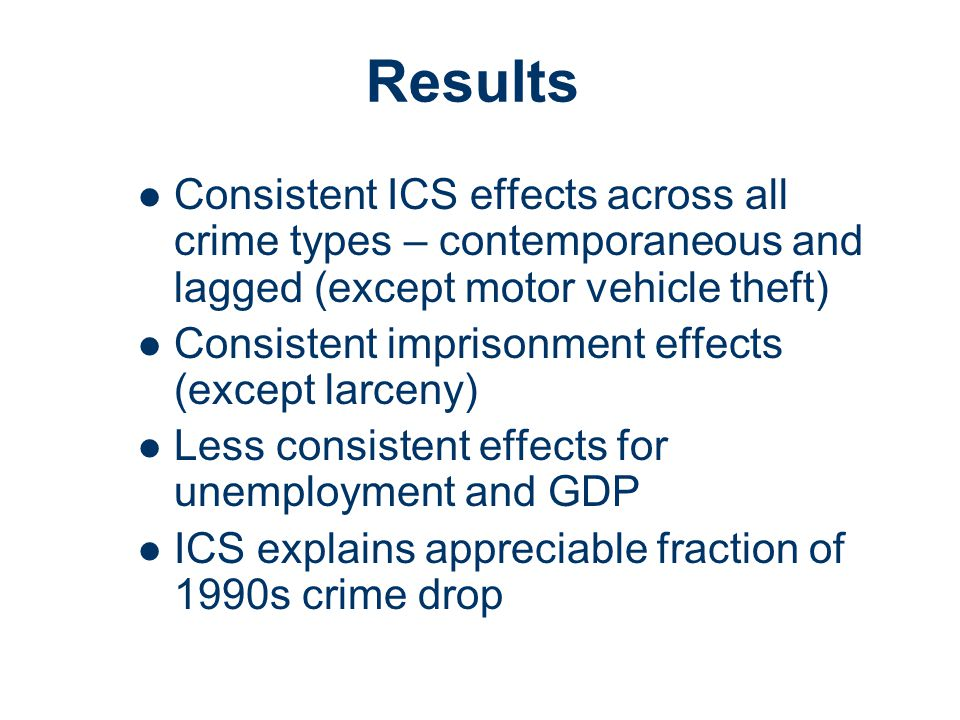Results Consistent ICS effects across all crime types – contemporaneous and lagged (except motor vehicle theft) Consistent imprisonment effects (except larceny) Less consistent effects for unemployment and GDP ICS explains appreciable fraction of 1990s crime drop