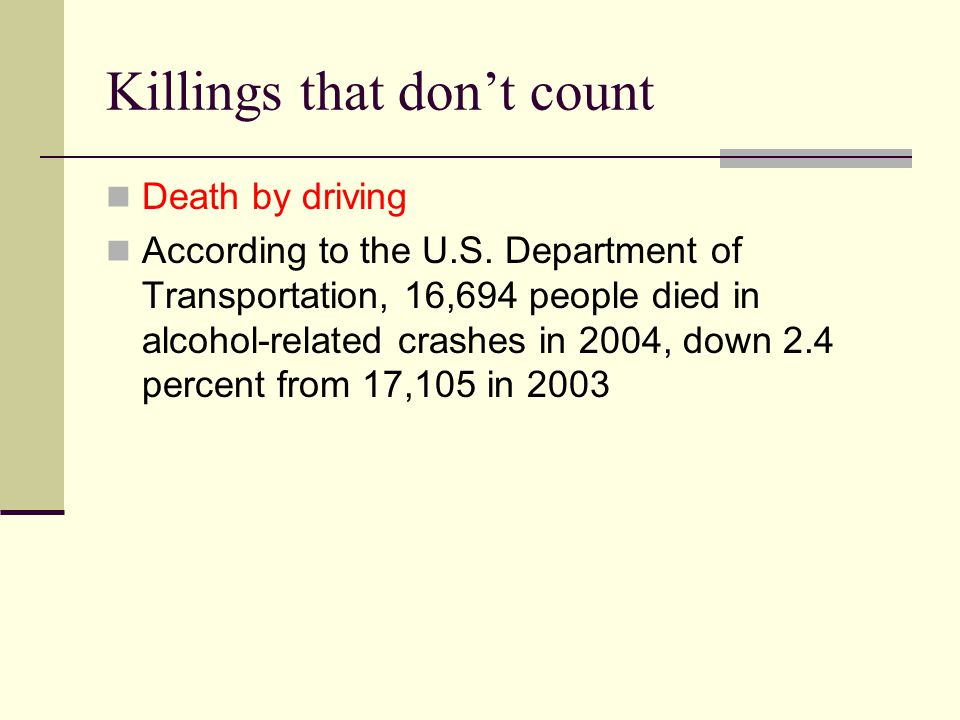 Killings that don't count Death by driving According to the U.S. Department of Transportation, 16,694 people died in alcohol-related crashes in 2004,