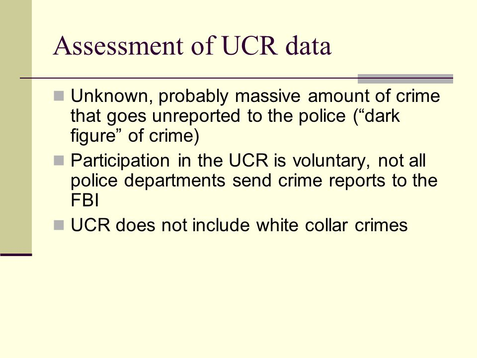 "Assessment of UCR data Unknown, probably massive amount of crime that goes unreported to the police (""dark figure"" of crime) Participation in the UCR"