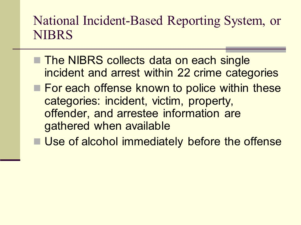 National Incident-Based Reporting System, or NIBRS The NIBRS collects data on each single incident and arrest within 22 crime categories For each offe