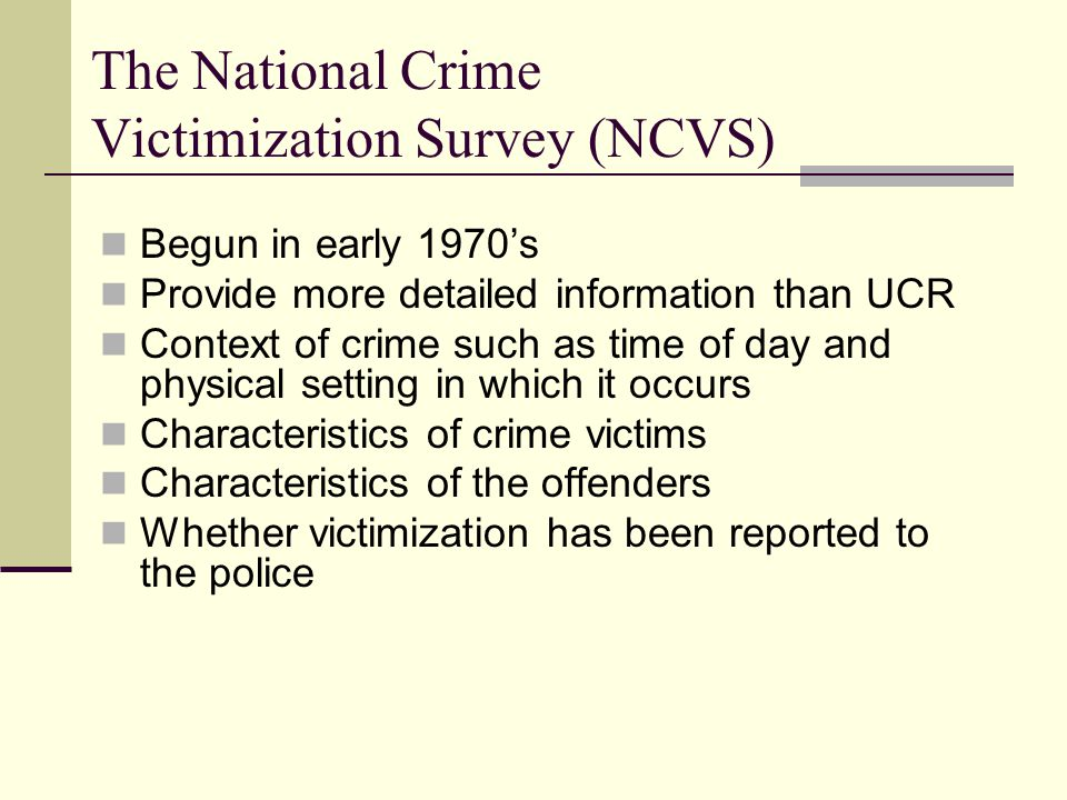 The National Crime Victimization Survey (NCVS) Begun in early 1970's Provide more detailed information than UCR Context of crime such as time of day a