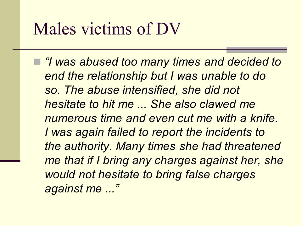 "Males victims of DV ""I was abused too many times and decided to end the relationship but I was unable to do so. The abuse intensified, she did not hes"