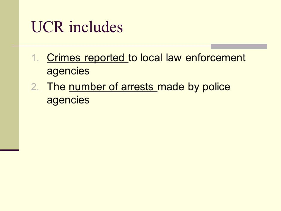 UCR includes 1. Crimes reported to local law enforcement agencies 2. The number of arrests made by police agencies