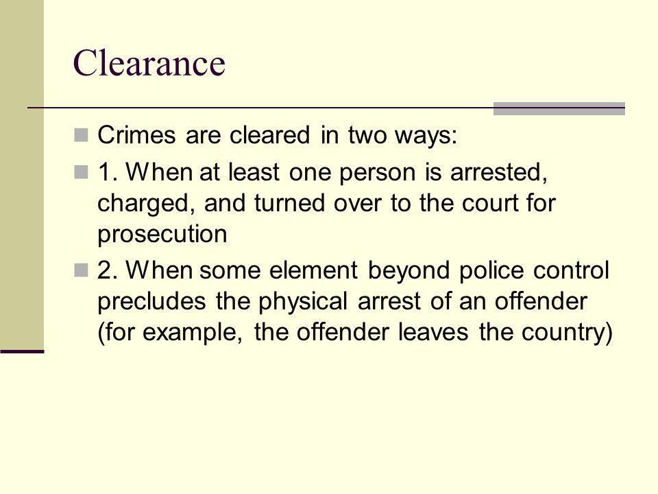 Clearance Crimes are cleared in two ways: 1. When at least one person is arrested, charged, and turned over to the court for prosecution 2. When some