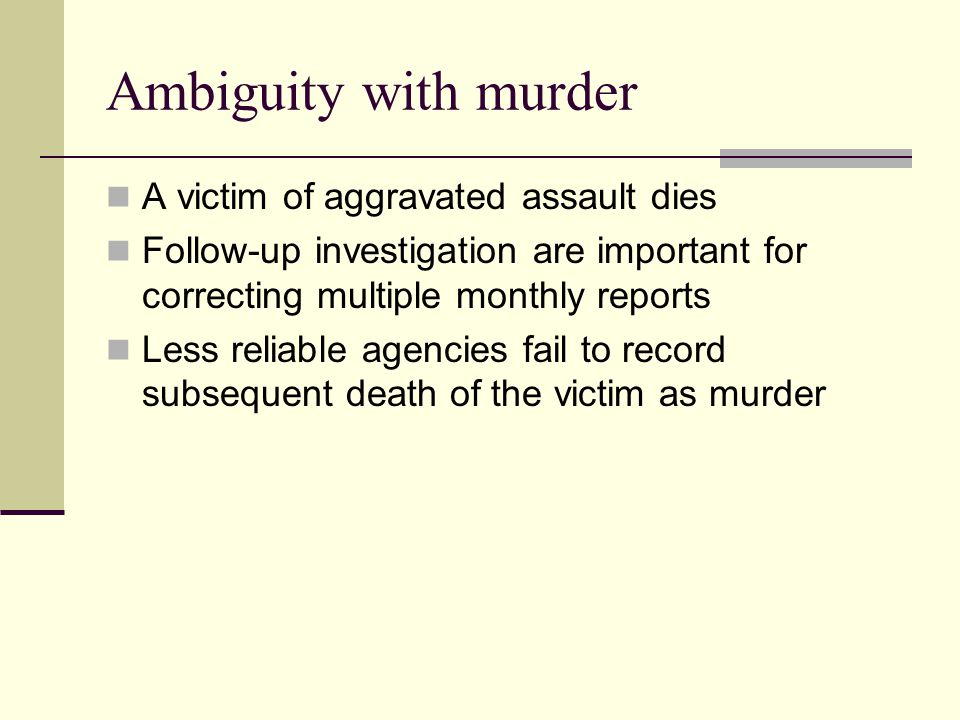 Ambiguity with murder A victim of aggravated assault dies Follow-up investigation are important for correcting multiple monthly reports Less reliable