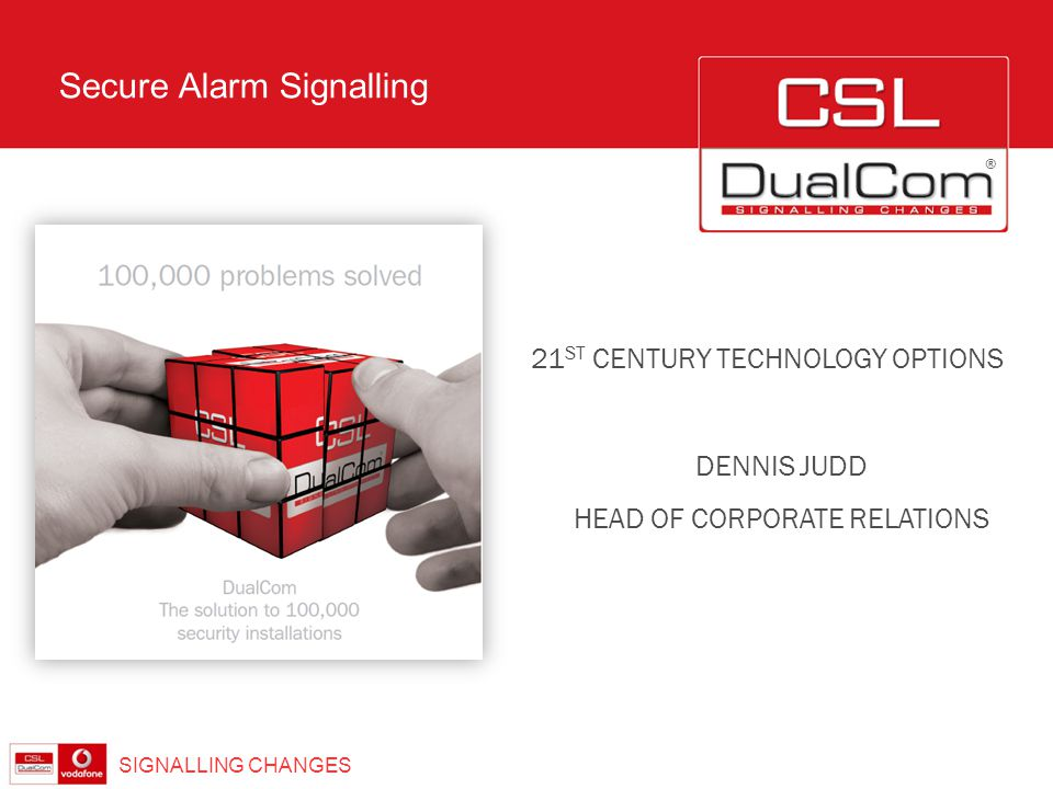 ® Secure Alarm Signalling SIGNALLING CHANGES DENNIS JUDD HEAD OF CORPORATE RELATIONS 21 ST CENTURY TECHNOLOGY OPTIONS