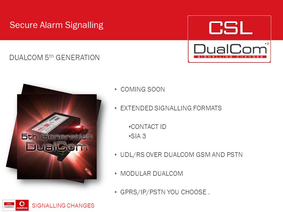 ® SIGNALLING CHANGES ® Secure Alarm Signalling COMING SOON EXTENDED SIGNALLING FORMATS CONTACT ID SIA 3 UDL/RS OVER DUALCOM GSM AND PSTN MODULAR DUALC
