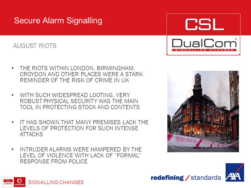 ® Secure Alarm Signalling SIGNALLING CHANGES THE RIOTS WITHIN LONDON, BIRMINGHAM, CROYDON AND OTHER PLACES WERE A STARK REMINDER OF THE RISK OF CRIME
