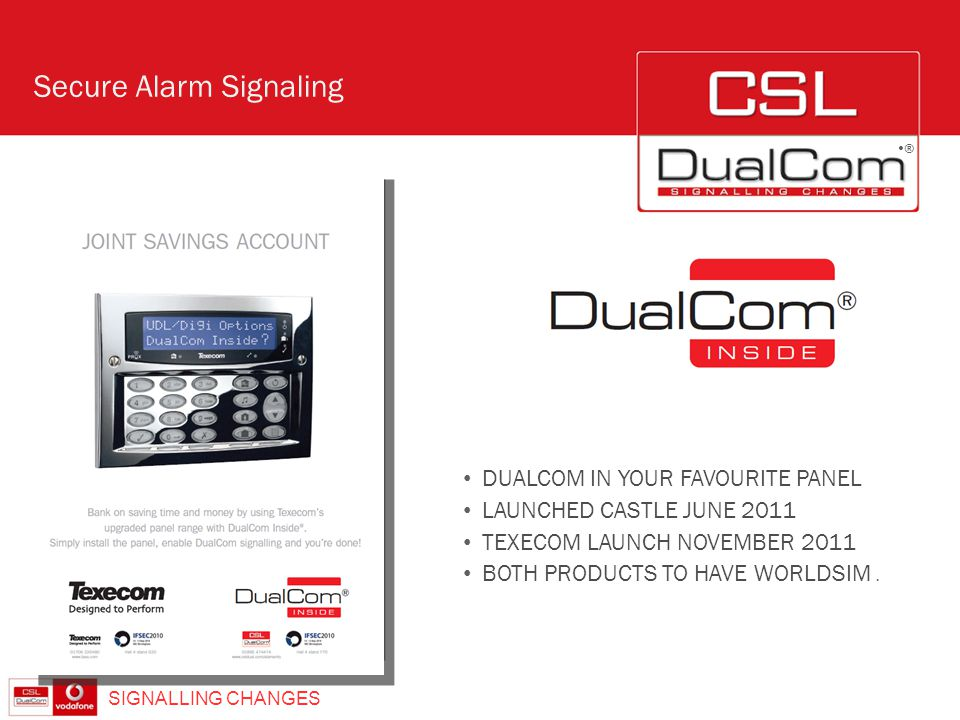 ® Secure Alarm Signalling SIGNALLING CHANGES ® DUALCOM IN YOUR FAVOURITE PANEL LAUNCHED CASTLE JUNE 2011 TEXECOM LAUNCH NOVEMBER 2011 BOTH PRODUCTS TO