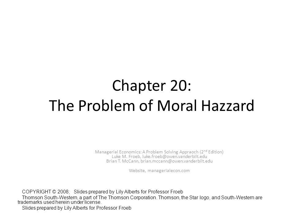 Chapter 20: The Problem of Moral Hazzard Managerial Economics: A Problem Solving Appraoch (2 nd Edition) Luke M. Froeb, luke.froeb@owen.vanderbilt.edu
