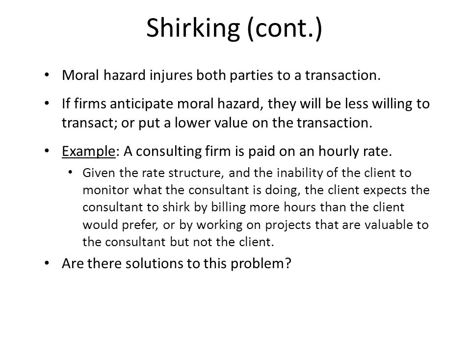 Shirking (cont.) Moral hazard injures both parties to a transaction. If firms anticipate moral hazard, they will be less willing to transact; or put a